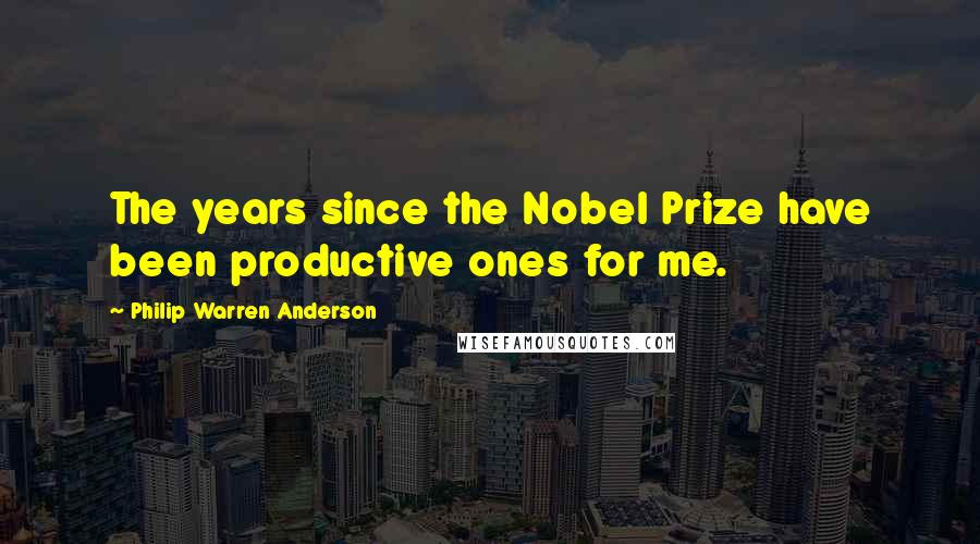 Philip Warren Anderson quotes: The years since the Nobel Prize have been productive ones for me.