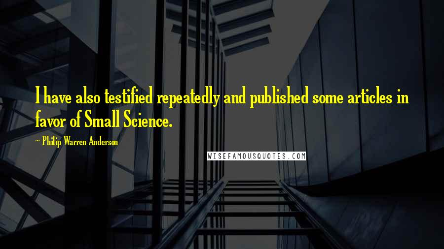 Philip Warren Anderson quotes: I have also testified repeatedly and published some articles in favor of Small Science.