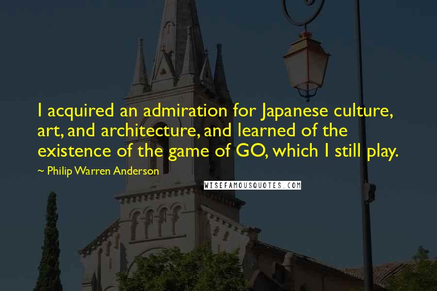 Philip Warren Anderson quotes: I acquired an admiration for Japanese culture, art, and architecture, and learned of the existence of the game of GO, which I still play.