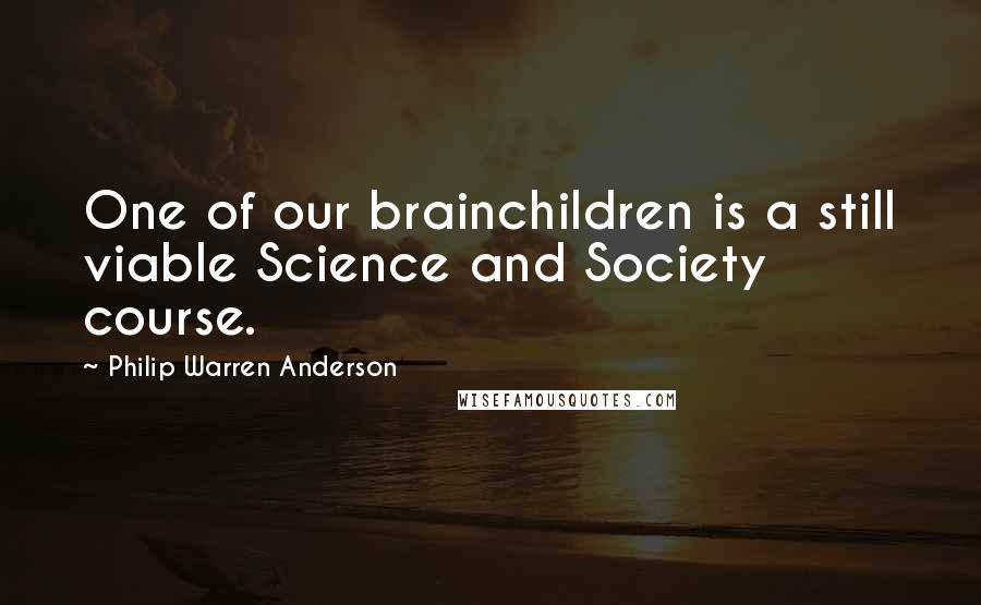 Philip Warren Anderson quotes: One of our brainchildren is a still viable Science and Society course.