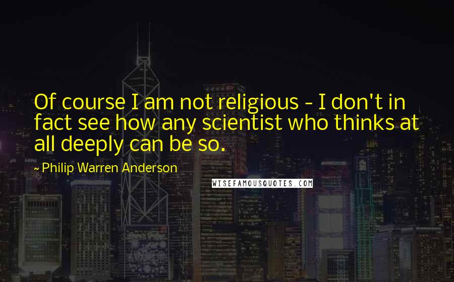 Philip Warren Anderson quotes: Of course I am not religious - I don't in fact see how any scientist who thinks at all deeply can be so.