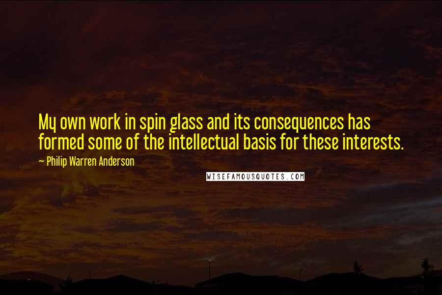 Philip Warren Anderson quotes: My own work in spin glass and its consequences has formed some of the intellectual basis for these interests.