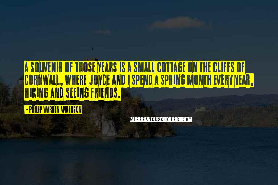 Philip Warren Anderson quotes: A souvenir of those years is a small cottage on the cliffs of Cornwall, where Joyce and I spend a spring month every year, hiking and seeing friends.