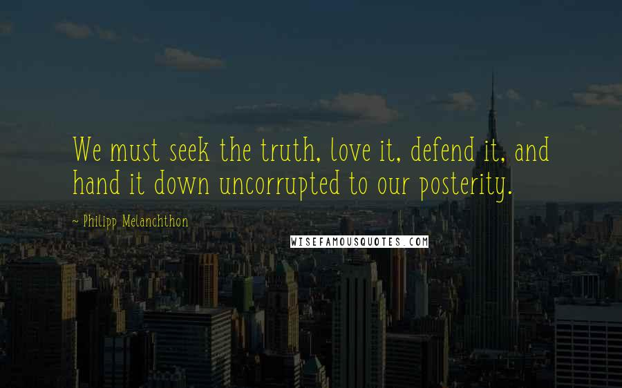 Philipp Melanchthon quotes: We must seek the truth, love it, defend it, and hand it down uncorrupted to our posterity.
