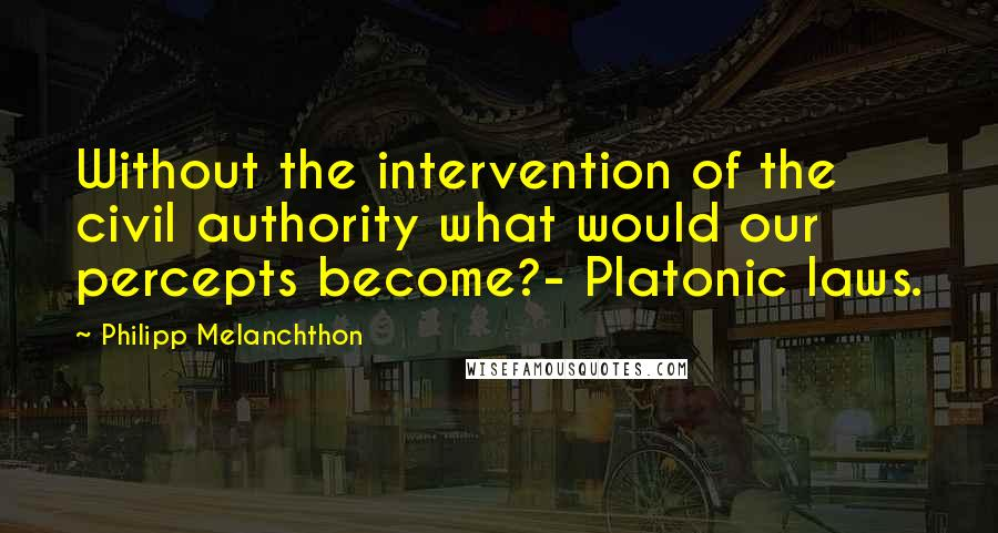 Philipp Melanchthon quotes: Without the intervention of the civil authority what would our percepts become?- Platonic laws.
