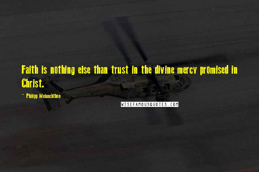 Philipp Melanchthon quotes: Faith is nothing else than trust in the divine mercy promised in Christ.