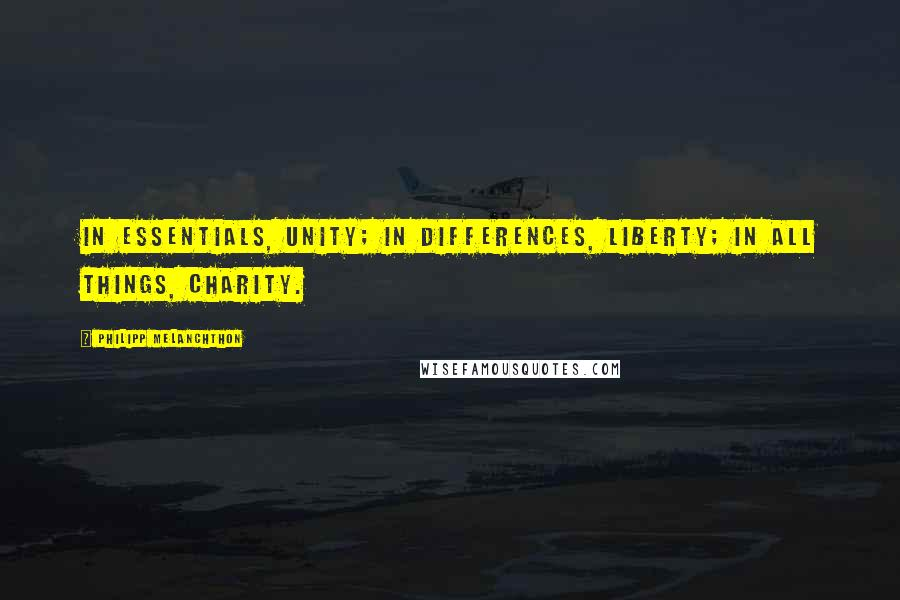 Philipp Melanchthon quotes: In essentials, unity; in differences, liberty; in all things, charity.
