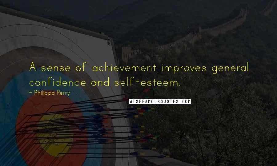 Philippa Perry quotes: A sense of achievement improves general confidence and self-esteem.