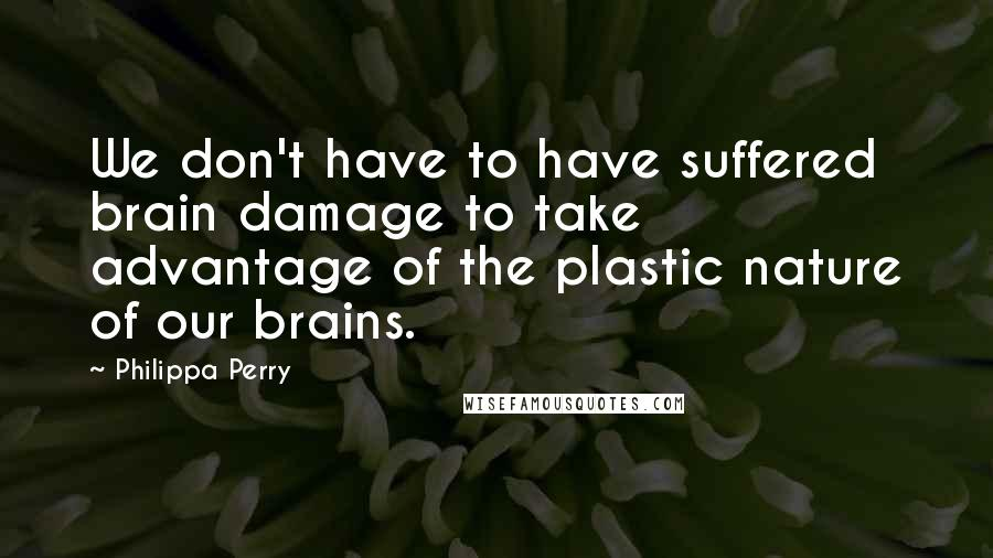 Philippa Perry quotes: We don't have to have suffered brain damage to take advantage of the plastic nature of our brains.