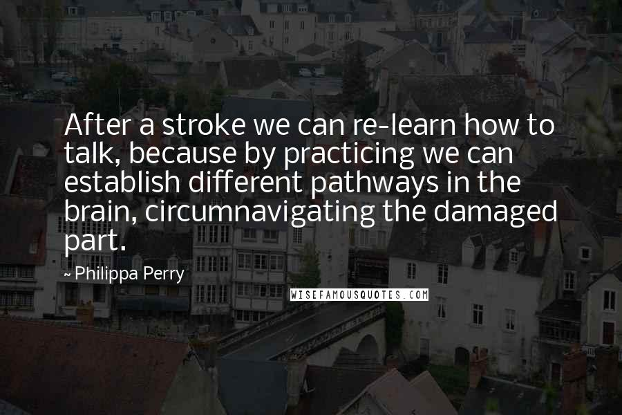 Philippa Perry quotes: After a stroke we can re-learn how to talk, because by practicing we can establish different pathways in the brain, circumnavigating the damaged part.