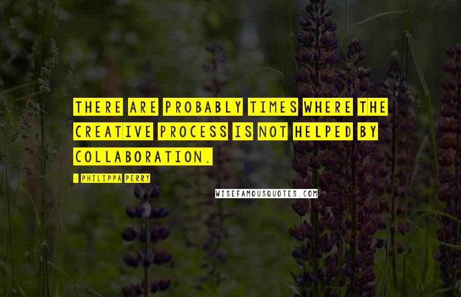 Philippa Perry quotes: There are probably times where the creative process is not helped by collaboration.