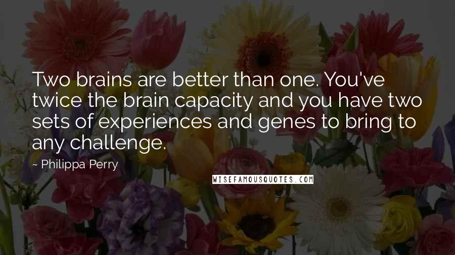 Philippa Perry quotes: Two brains are better than one. You've twice the brain capacity and you have two sets of experiences and genes to bring to any challenge.