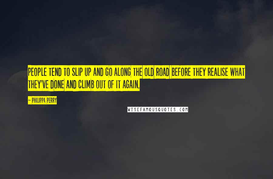 Philippa Perry quotes: People tend to slip up and go along the old road before they realise what they've done and climb out of it again.