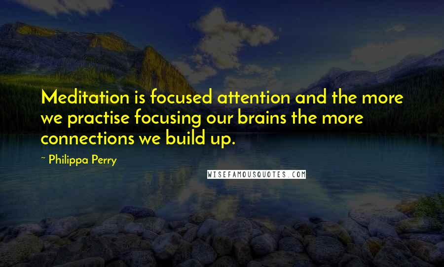 Philippa Perry quotes: Meditation is focused attention and the more we practise focusing our brains the more connections we build up.