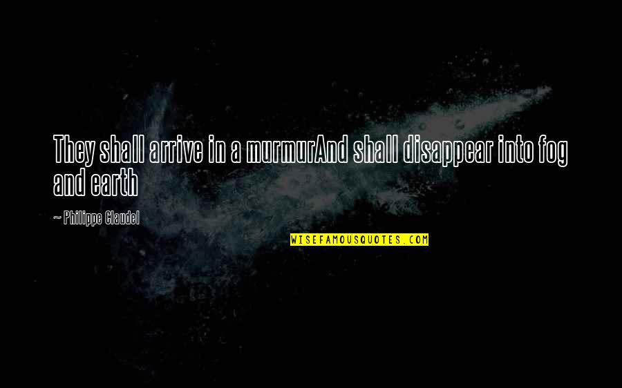 Philippe Claudel Quotes By Philippe Claudel: They shall arrive in a murmurAnd shall disappear