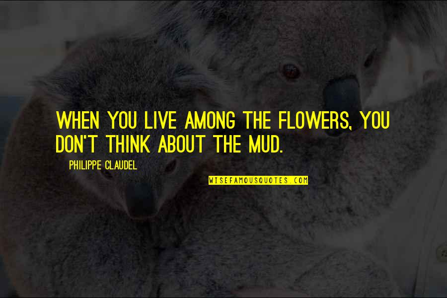 Philippe Claudel Quotes By Philippe Claudel: When you live among the flowers, you don't