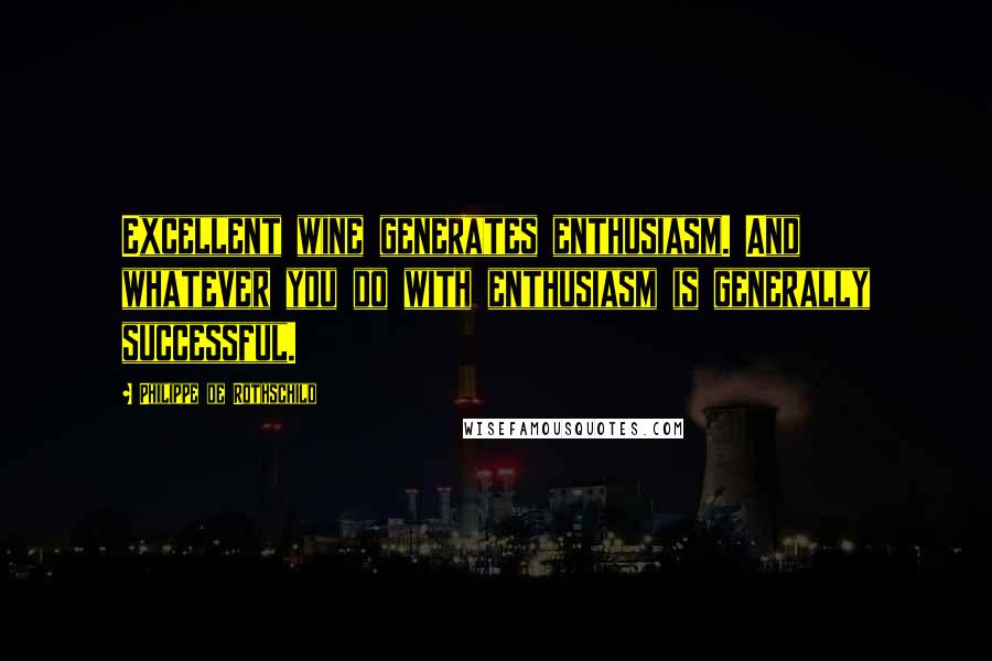 Philippe De Rothschild quotes: Excellent wine generates enthusiasm. And whatever you do with enthusiasm is generally successful.