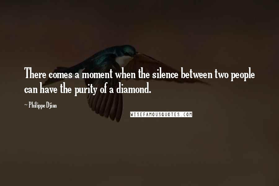 Philippe Djian quotes: There comes a moment when the silence between two people can have the purity of a diamond.