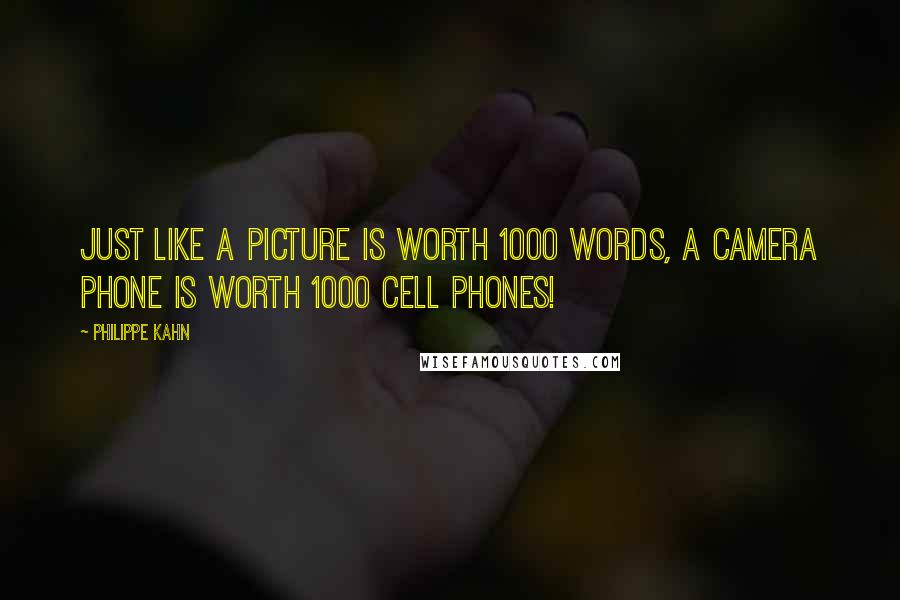 Philippe Kahn quotes: Just like a picture is worth 1000 words, a camera phone is worth 1000 cell phones!