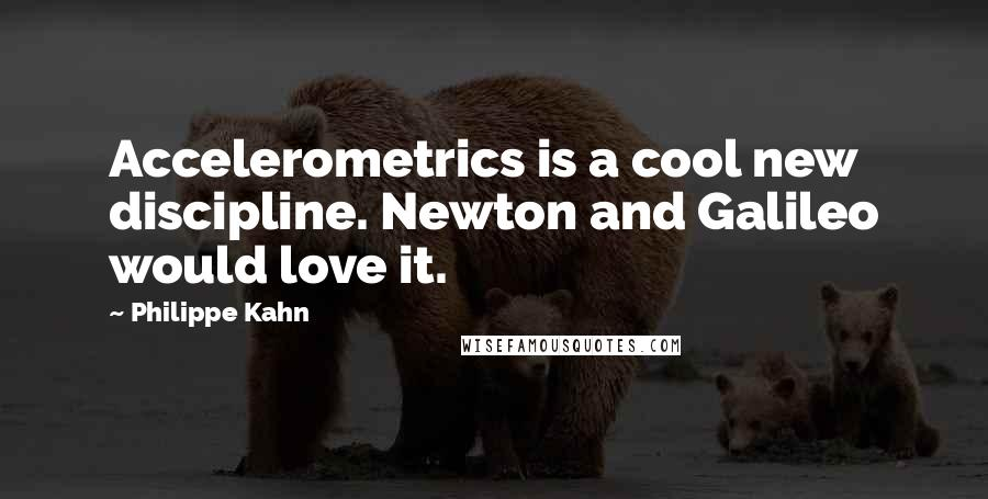 Philippe Kahn quotes: Accelerometrics is a cool new discipline. Newton and Galileo would love it.