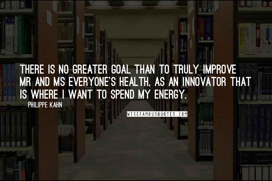 Philippe Kahn quotes: There is no greater goal than to truly improve Mr and Ms Everyone's health, as an innovator that is where I want to spend my energy.