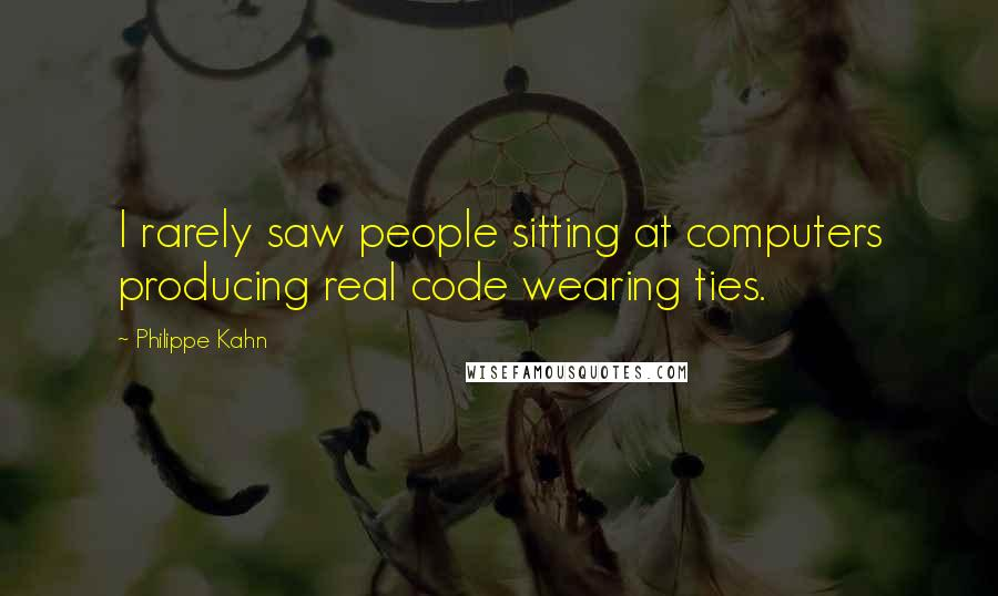 Philippe Kahn quotes: I rarely saw people sitting at computers producing real code wearing ties.