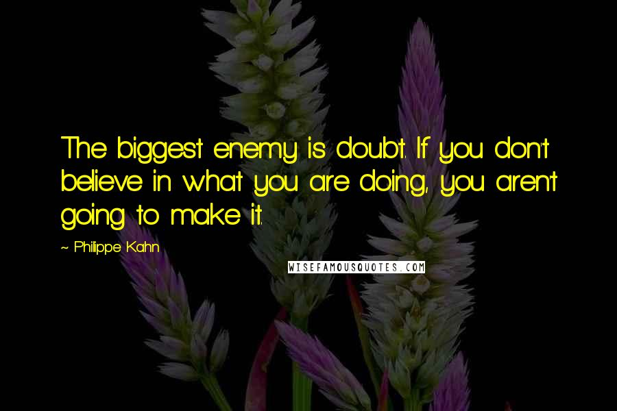 Philippe Kahn quotes: The biggest enemy is doubt. If you don't believe in what you are doing, you aren't going to make it.