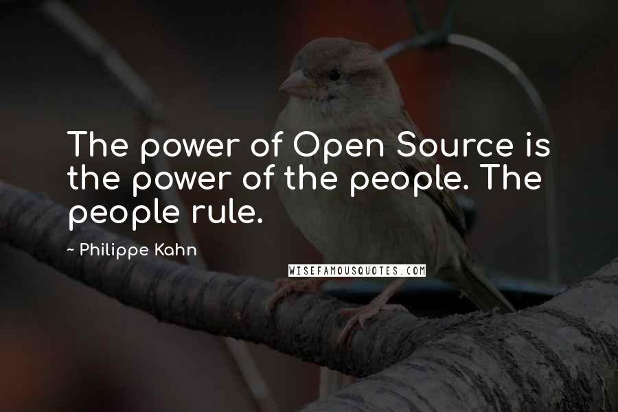 Philippe Kahn quotes: The power of Open Source is the power of the people. The people rule.
