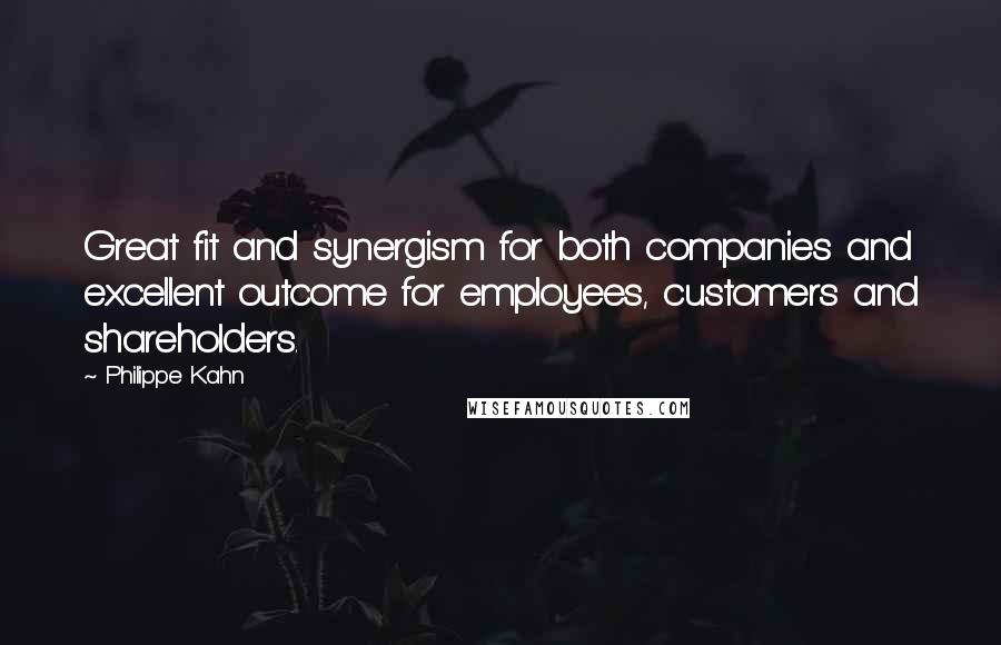 Philippe Kahn quotes: Great fit and synergism for both companies and excellent outcome for employees, customers and shareholders.