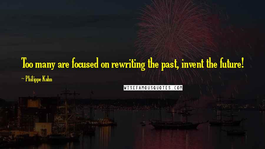 Philippe Kahn quotes: Too many are focused on rewriting the past, invent the future!