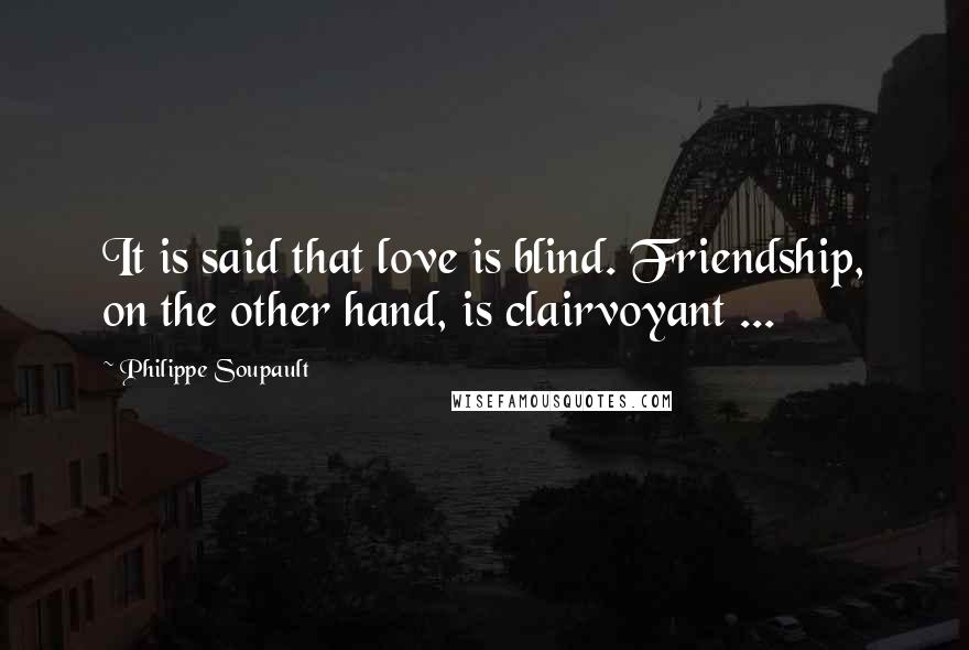 Philippe Soupault quotes: It is said that love is blind. Friendship, on the other hand, is clairvoyant ...