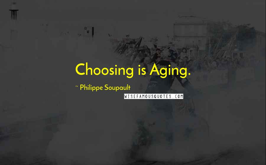 Philippe Soupault quotes: Choosing is Aging.
