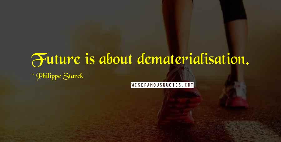 Philippe Starck quotes: Future is about dematerialisation.