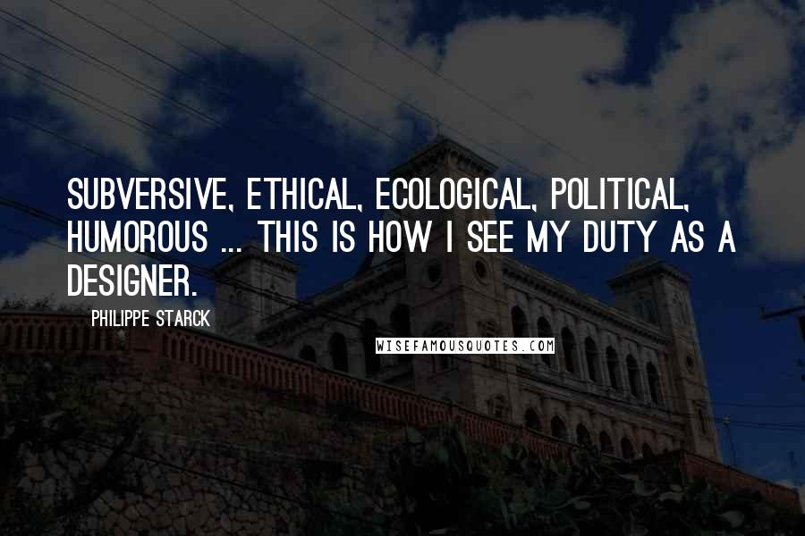 Philippe Starck quotes: Subversive, ethical, ecological, political, humorous ... this is how I see my duty as a designer.