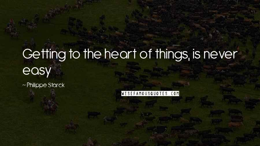 Philippe Starck quotes: Getting to the heart of things, is never easy