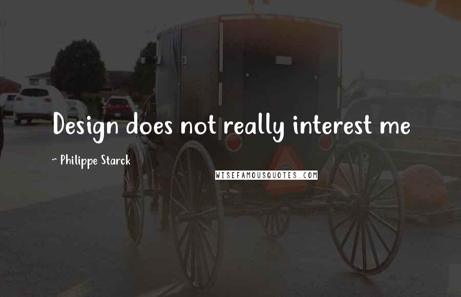 Philippe Starck quotes: Design does not really interest me