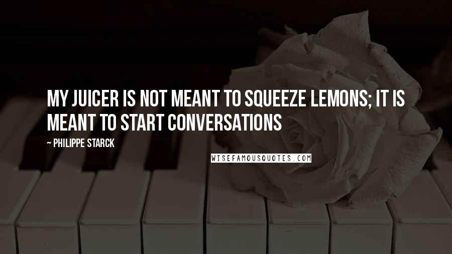 Philippe Starck quotes: My juicer is not meant to squeeze lemons; it is meant to start conversations