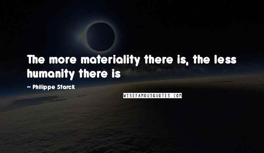 Philippe Starck quotes: The more materiality there is, the less humanity there is