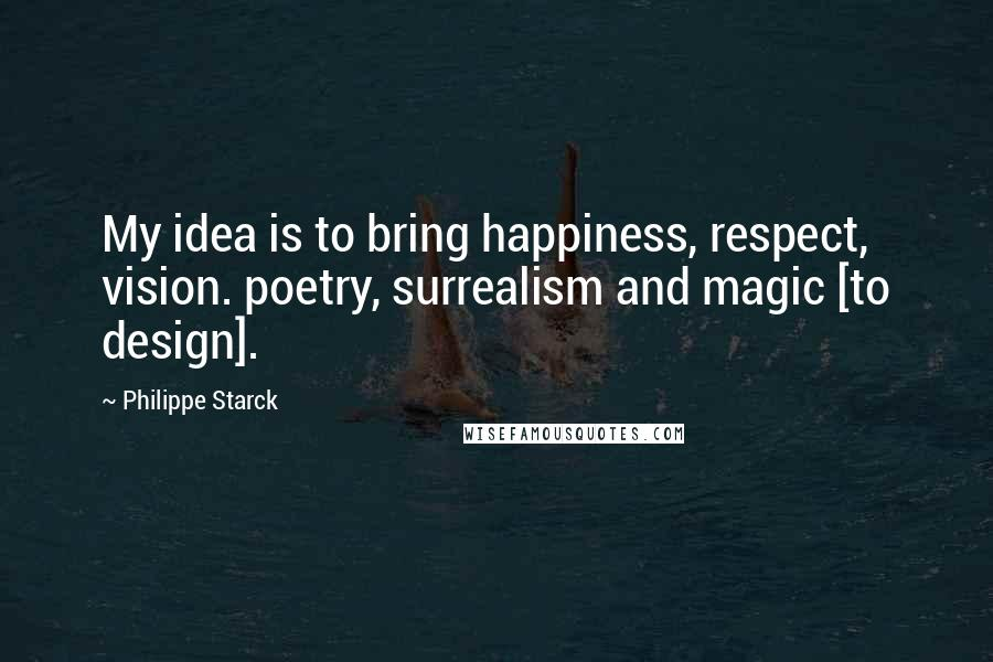 Philippe Starck quotes: My idea is to bring happiness, respect, vision. poetry, surrealism and magic [to design].