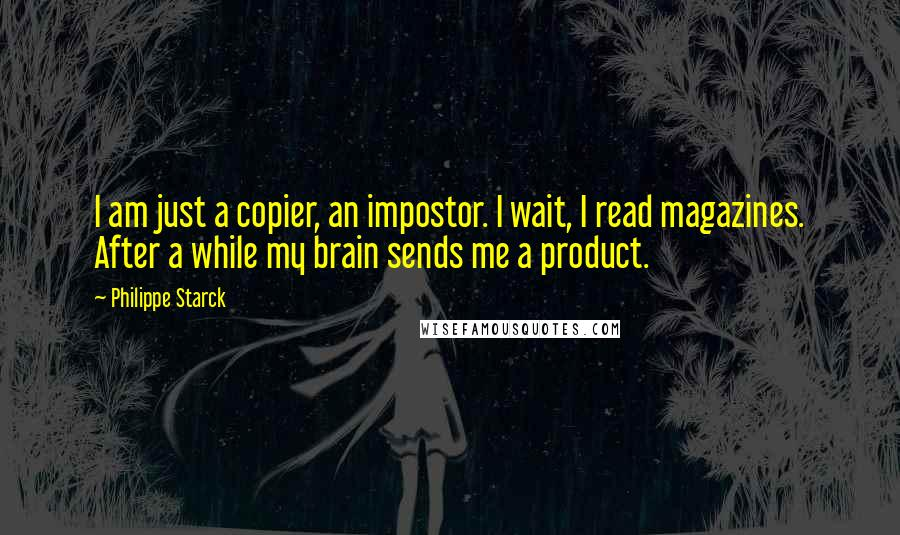 Philippe Starck quotes: I am just a copier, an impostor. I wait, I read magazines. After a while my brain sends me a product.