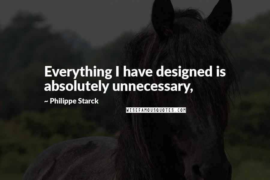 Philippe Starck quotes: Everything I have designed is absolutely unnecessary,