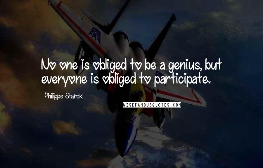 Philippe Starck quotes: No one is obliged to be a genius, but everyone is obliged to participate.