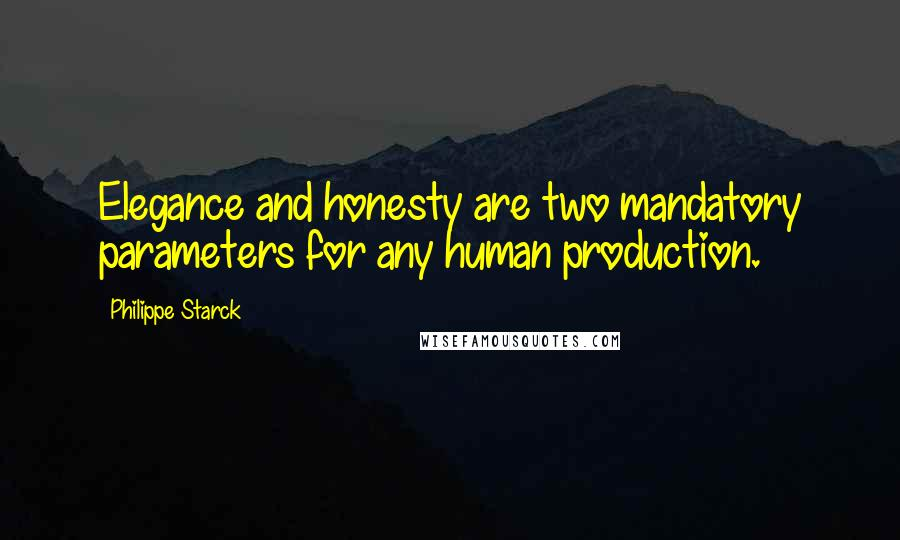 Philippe Starck quotes: Elegance and honesty are two mandatory parameters for any human production.