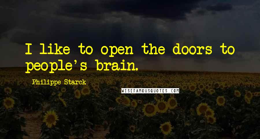 Philippe Starck quotes: I like to open the doors to people's brain.