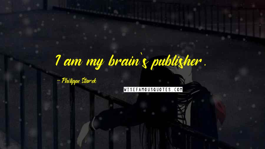 Philippe Starck quotes: I am my brain's publisher.