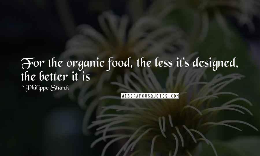 Philippe Starck quotes: For the organic food, the less it's designed, the better it is