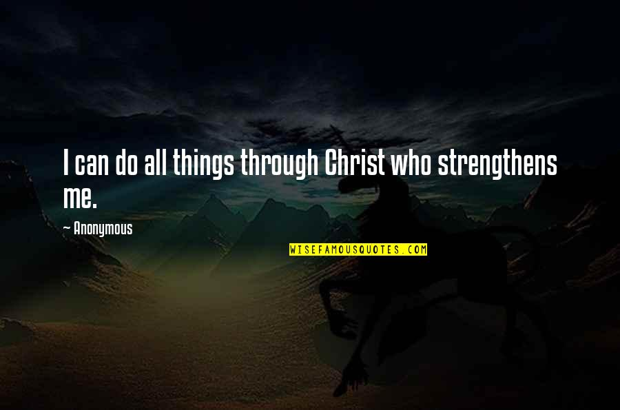 Philippians 4 13 Quotes By Anonymous: I can do all things through Christ who