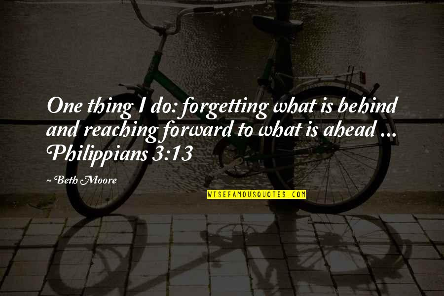 Philippians 4 13 Quotes By Beth Moore: One thing I do: forgetting what is behind