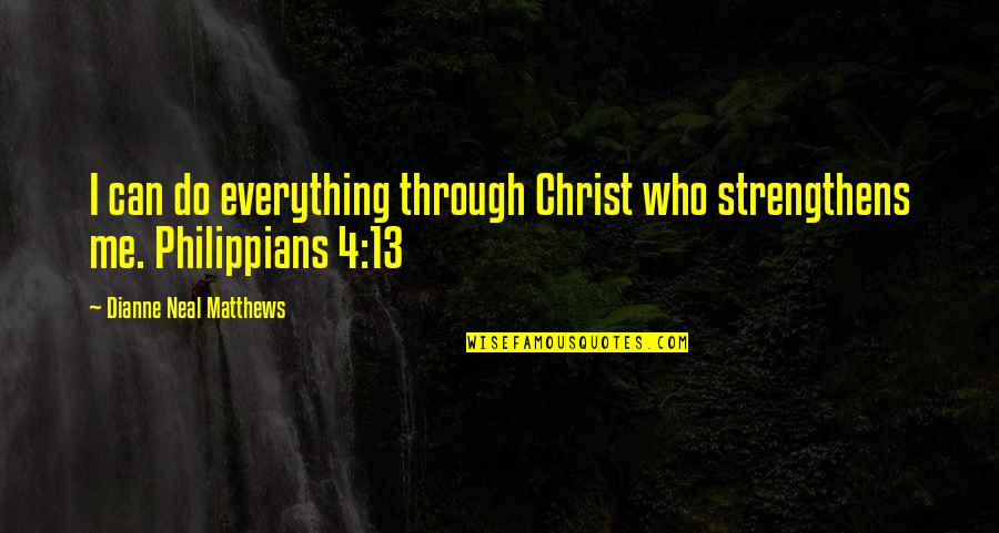 Philippians 4 13 Quotes By Dianne Neal Matthews: I can do everything through Christ who strengthens