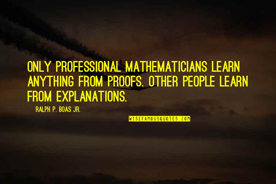 Philippines Independence Day Quotes By Ralph P. Boas Jr.: Only professional mathematicians learn anything from proofs. Other